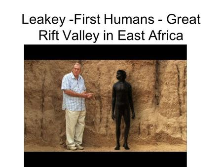 Leakey -First Humans - Great Rift Valley in East Africa.