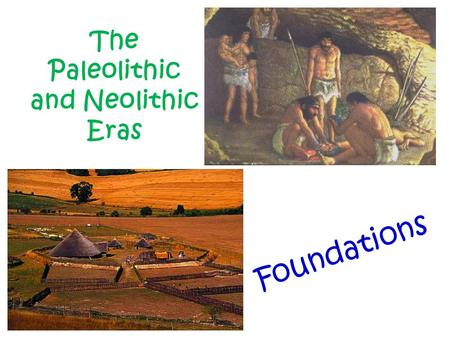 The Paleolithic and Neolithic Eras Foundations.