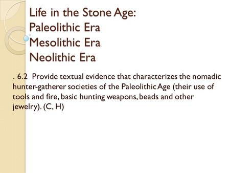 Life in the Stone Age: Paleolithic Era Mesolithic Era Neolithic Era. 6.2 Provide textual evidence that characterizes the nomadic hunter-gatherer societies.