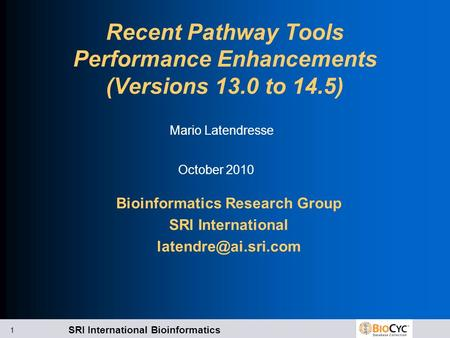 SRI International Bioinformatics 1 Recent Pathway Tools Performance Enhancements (Versions 13.0 to 14.5) Bioinformatics Research Group SRI International.