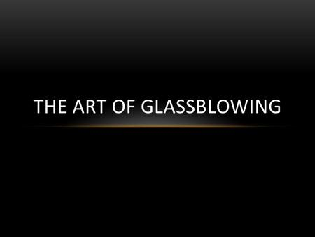 THE ART OF GLASSBLOWING. WHAT IS GLASS? Glass is typically made from three types of materials: Formers, Flues, and Stabilizers. Formers are the main ingredients,