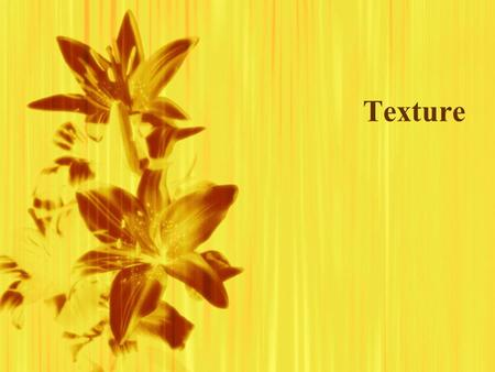 Texture. What Is Texture?  Texture refers to how the surface of something feels to the touch.  It is perceived through touch & vision.  Texture refers.