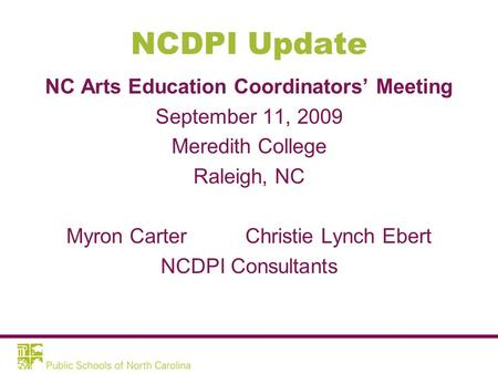 NCDPI Update NC Arts Education Coordinators' Meeting September 11, 2009 Meredith College Raleigh, NC Myron Carter Christie Lynch Ebert NCDPI Consultants.