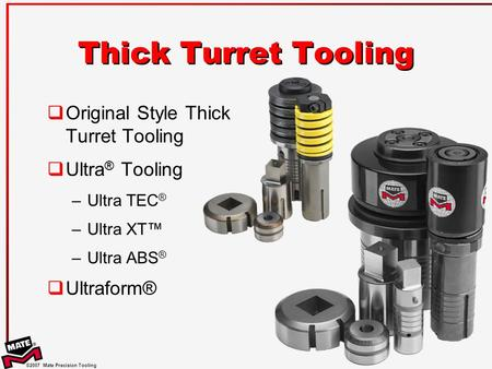 ©2007 Mate Precision Tooling  Original Style Thick Turret Tooling  Ultra ® Tooling –Ultra TEC ® –Ultra XT™ –Ultra ABS ®  Ultraform® Thick Turret Tooling.
