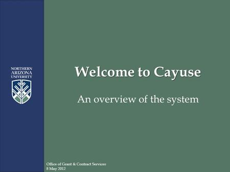 Welcome to Cayuse An overview of the system Office of Grant & Contract Services 8 May 2012.