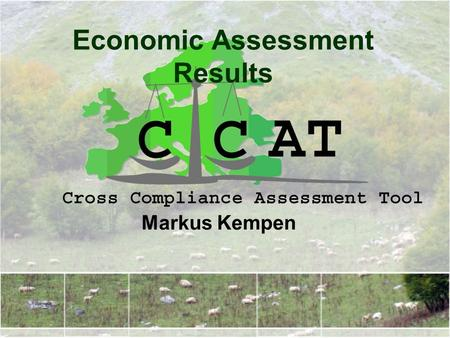 Economic Assessment Results Markus Kempen. Cross Compliance Assessment Tool Outline Scenarios Definition Agricultural Income Effects Main Market Effects.