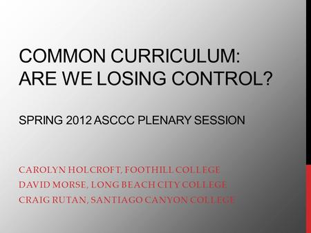 COMMON CURRICULUM: ARE WE LOSING CONTROL? SPRING 2012 ASCCC PLENARY SESSION CAROLYN HOLCROFT, FOOTHILL COLLEGE DAVID MORSE, LONG BEACH CITY COLLEGE CRAIG.