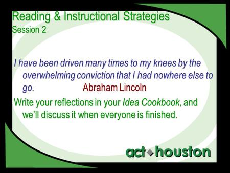Reading & Instructional Strategies Session 2 I have been driven many times to my knees by the overwhelming conviction that I had nowhere else to go. Abraham.