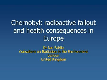Chernobyl: radioactive fallout and health consequences in Europe Dr Ian Fairlie Consultant on Radiation in the Environment London United Kingdom.
