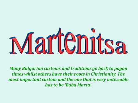 Many Bulgarian customs and traditions go back to pagan times whilst others have their roots in Christianity. The most important custom and the one that.