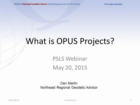 What is OPUS Projects? 2013-08-071Introduction PSLS Webinar May 20, 2015 Dan Martin Northeast Regional Geodetic Advisor.