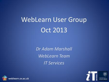 WebLearn User Group Oct 2013 Dr Adam Marshall WebLearn Team IT Services weblearn.ox.ac.uk.
