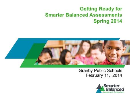 Getting Ready for Smarter Balanced Assessments Spring 2014 Granby Public Schools February 11, 2014.
