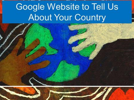 Google Website to Tell Us About Your Country. First we must get logged onto Google Chrome Username: s.org Password: What.