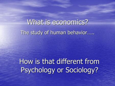 What is economics? The study of human behavior….. How is that different from Psychology or Sociology?