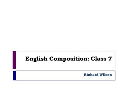 English Composition: Class 7 Richard Wilson. Agenda 1. Registration & announcements 2. Peer Editing 3. Thesis Statement.