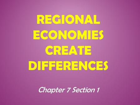 REGIONAL ECONOMIES CREATE DIFFERENCES Chapter 7 Section 1.