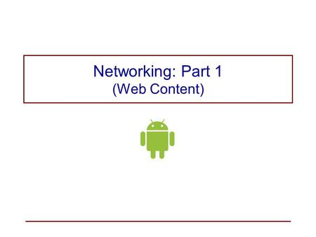 Networking: Part 1 (Web Content). Networking with Android Android provides A full-featured web browser based on Chromium, the open source browser engine.