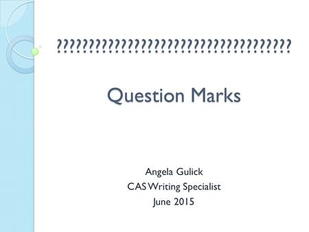 ???????????????????????????????????? Question Marks Angela Gulick CAS Writing Specialist June 2015.