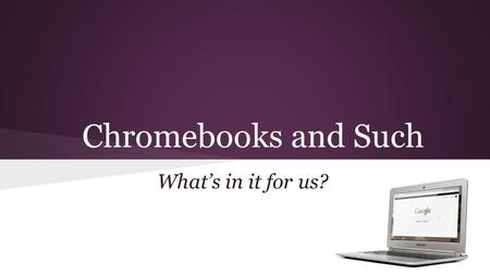 Chromebooks and Such What's in it for us?. Start with the Right Question 1. What do we want kids to learn? 2. What software will help us do it? 3. What.