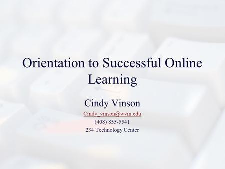 Orientation to Successful Online Learning Cindy Vinson (408) 855-5541 234 Technology Center.