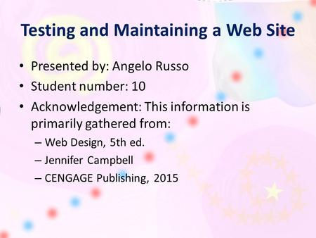 Testing and Maintaining a Web Site Presented by: Angelo Russo Student number: 10 Acknowledgement: This information is primarily gathered from: – Web Design,