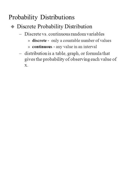 Probability Distributions u Discrete Probability Distribution –Discrete vs. continuous random variables »discrete - only a countable number of values »continuous.