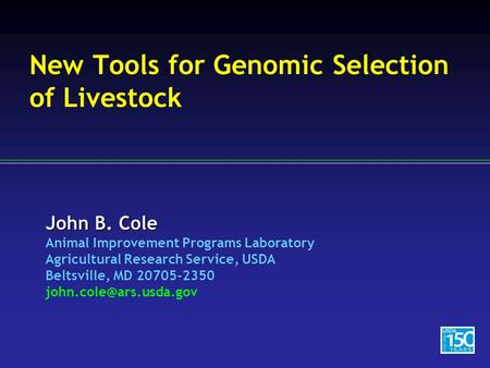 John B. Cole Animal Improvement Programs Laboratory Agricultural Research Service, USDA Beltsville, MD 20705-2350 New Tools for.