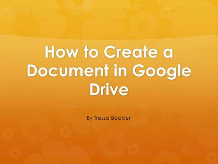 How to Create a Document in Google Drive By Tressa Beckler.