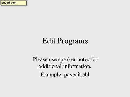 Edit Programs Please use speaker notes for additional information. Example: payedit.cbl payedit.cbl.