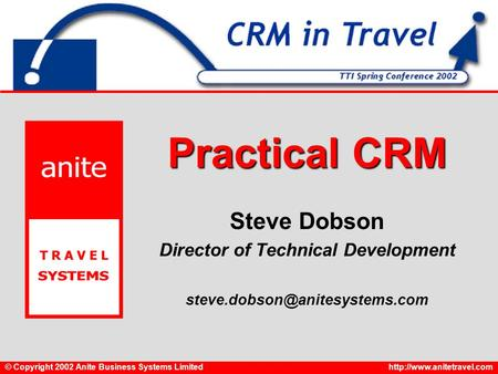 © Copyright 2002 Anite Business Systems Limitedhttp://www.anitetravel.com Practical CRM Steve Dobson Director of Technical Development