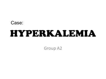 Case: HYPERKALEMIA Group A2.