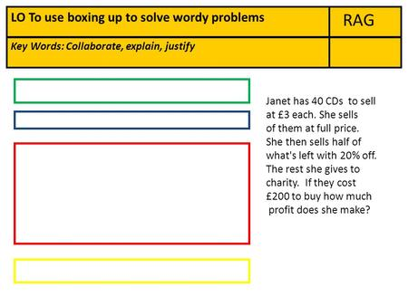RAG Key Words: Collaborate, explain, justify LO To use boxing up to solve wordy problems Janet has 40 CDs to sell at £3 each. She sells of them at full.