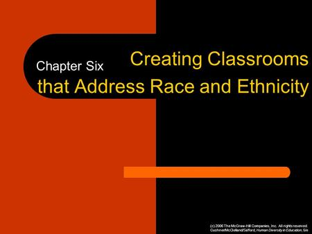 Chapter Six Creating Classrooms that Address Race and Ethnicity (c) 2006 The McGraw-Hill Companies, Inc. All rights reserved. Cushner/McClelland/Safford,