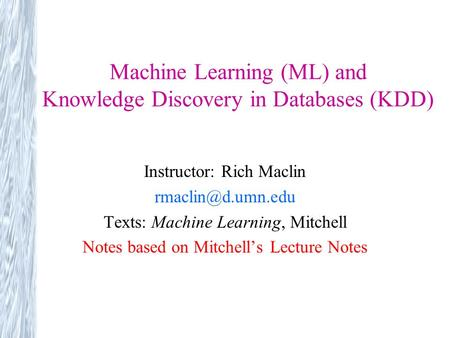 Machine Learning (ML) and Knowledge Discovery in Databases (KDD) Instructor: Rich Maclin Texts: Machine Learning, Mitchell Notes based.