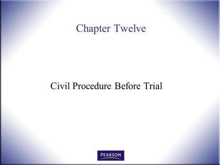 Chapter Twelve Civil Procedure Before Trial. Introduction to Law, 4 th Edition Hames and Ekern © 2010 Pearson Higher Education, Upper Saddle River, NJ.