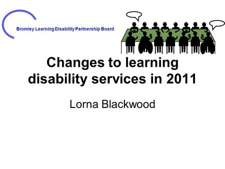 Bromley Learning Disability Partnership Board Changes to learning disability services in 2011 Lorna Blackwood.