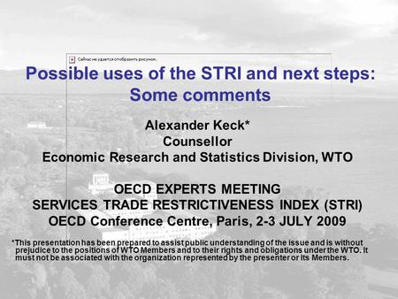 Possible uses of the STRI and next steps: Some comments Alexander Keck* Counsellor Economic Research and Statistics Division, WTO OECD EXPERTS MEETING.