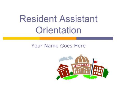 Resident Assistant Orientation Your Name Goes Here.