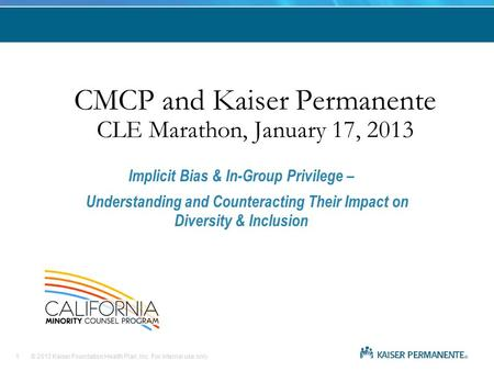 © 2013 Kaiser Foundation Health Plan, Inc. For internal use only. CMCP and Kaiser Permanente CLE Marathon, January 17, 2013 Implicit Bias & In-Group Privilege.