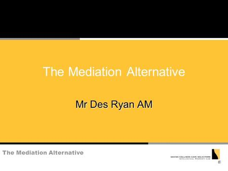 The Mediation Alternative Mr Des Ryan AM. The Mediation Alternative What is Mediation? n voluntary ( but see below) n assisted resolution of dispute n.