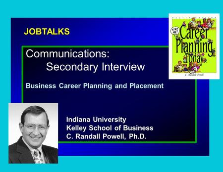 JOBTALKS Communications: Secondary Interview Business Career Planning and Placement Indiana University Kelley School of Business C. Randall Powell, Ph.D.