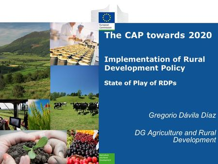 The CAP towards 2020 Implementation of Rural Development Policy State of Play of RDPs Gregorio Dávila Díaz DG Agriculture and Rural Development.