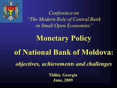 "Tbilisi, Georgia June, 2009 Conference on ""The Modern Role of Central Bank in Small Open Economies"" Monetary Policy of National Bank of Moldova : objectives,"