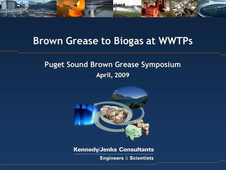 Brown Grease to Biogas at WWTPs Puget Sound Brown Grease Symposium April, 2009.
