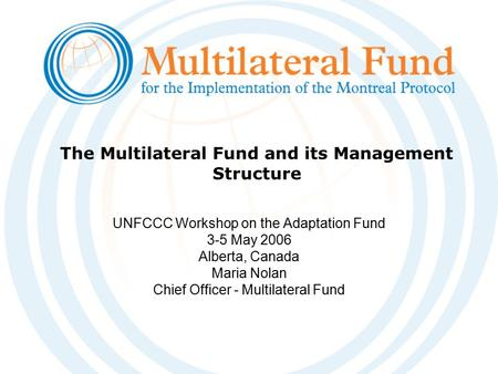 The Multilateral Fund and its Management Structure UNFCCC Workshop on the Adaptation Fund 3-5 May 2006 Alberta, Canada Maria Nolan Chief Officer - Multilateral.
