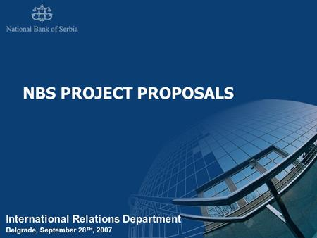 International Relations Department Belgrade, September 28 TH, 2007 NBS PROJECT PROPOSALS.