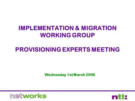IMPLEMENTATION & MIGRATION WORKING GROUP PROVISIONING EXPERTS MEETING Wednesday 1st March 2006.