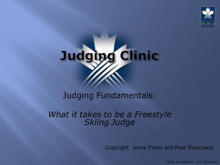 Judging Fundamentals: What it takes to be a Freestyle Skiing Judge Open translation – Luc Boucher Copyright: Annie Pretin and Real Robichaud.