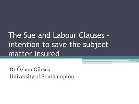 The Sue and Labour Clauses – intention to save the subject matter insured Dr Özlem Gürses University of Southampton.